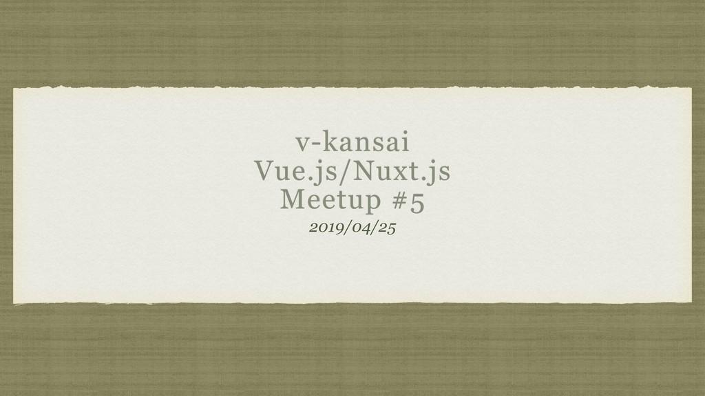 v-kansai Vue.js/Nuxt.js Meetup #5 2019/04/25