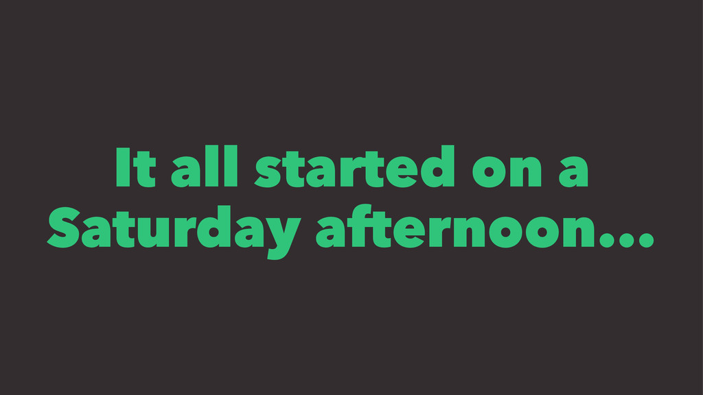 It all started on a Saturday afternoon...