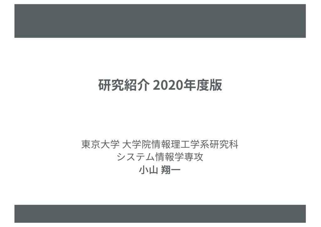 研究紹介 2020年度版 東京⼤学 ⼤学院情報理⼯学系研究科 システム情報学専攻 ⼩⼭ 翔⼀