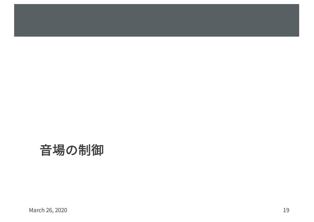 ⾳場の制御 March 26, 2020 19