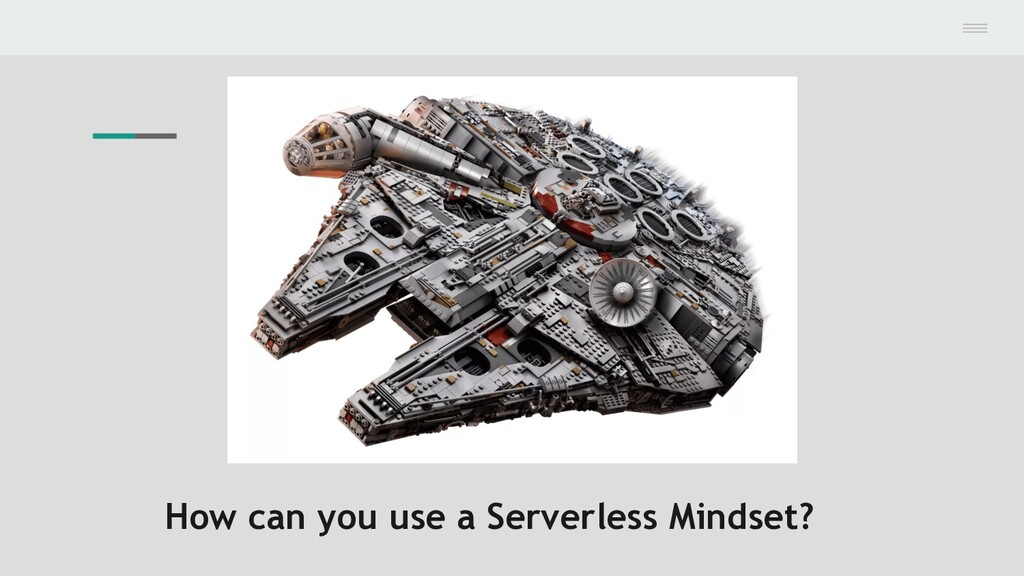 How can you use a Serverless Mindset?