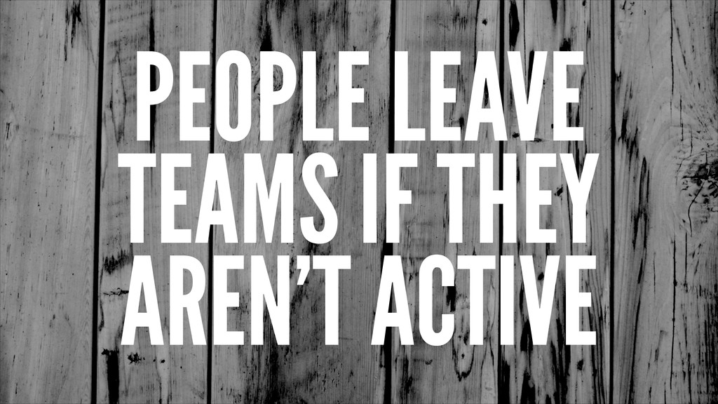 PEOPLE LEAVE TEAMS IF THEY AREN'T ACTIVE
