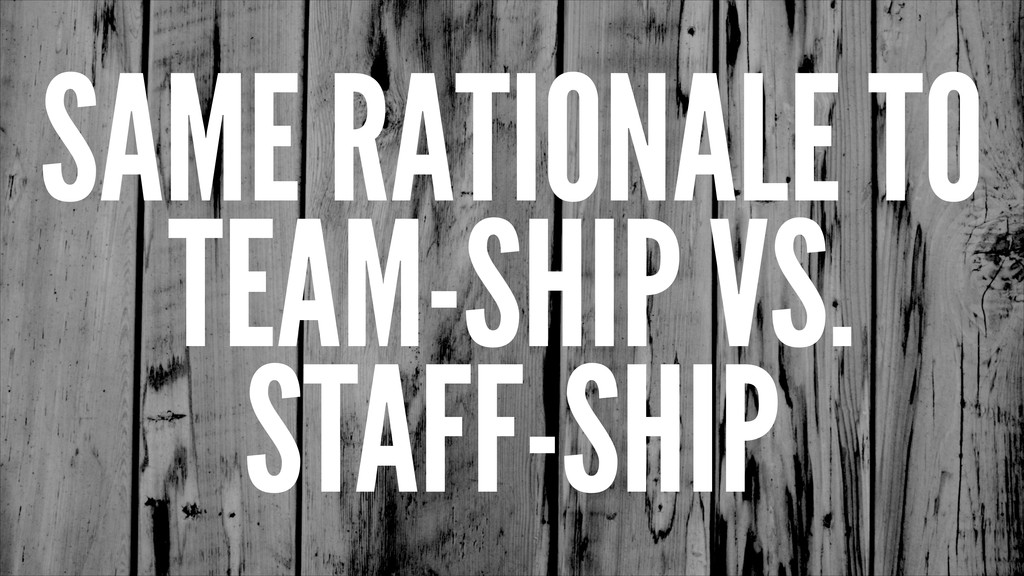 SAME RATIONALE TO TEAM-SHIP VS. STAFF-SHIP