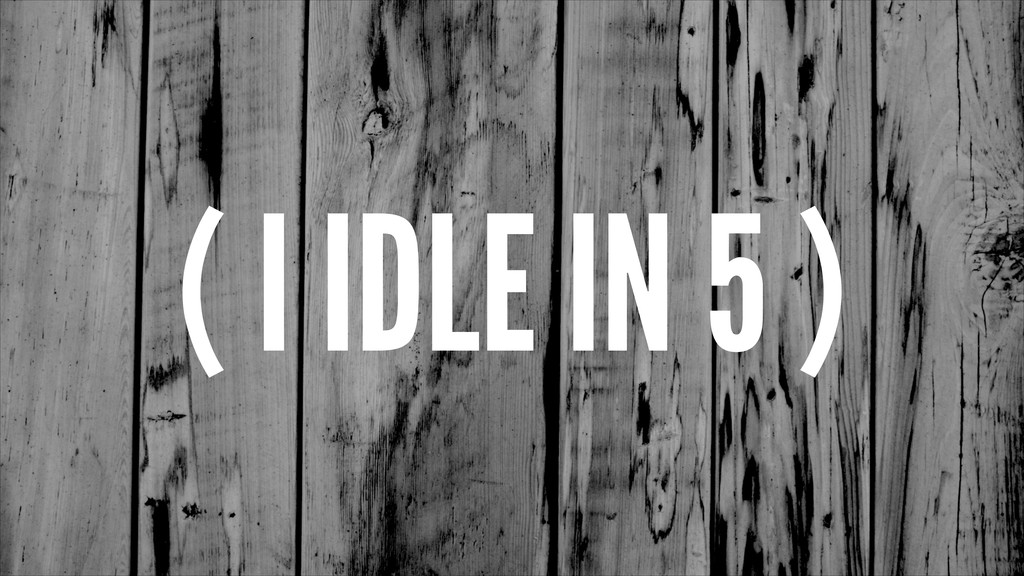 ( I IDLE IN 5 )