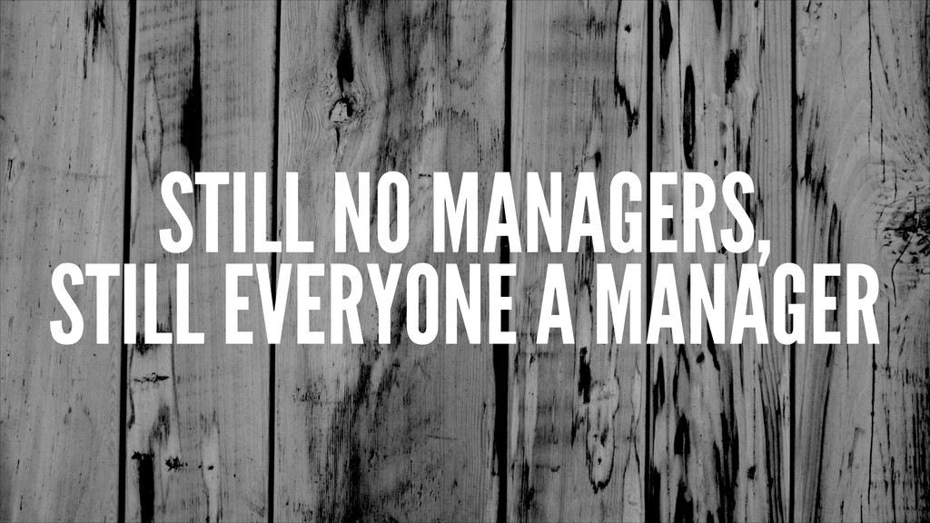 STILL NO MANAGERS, STILL EVERYONE A MANAGER