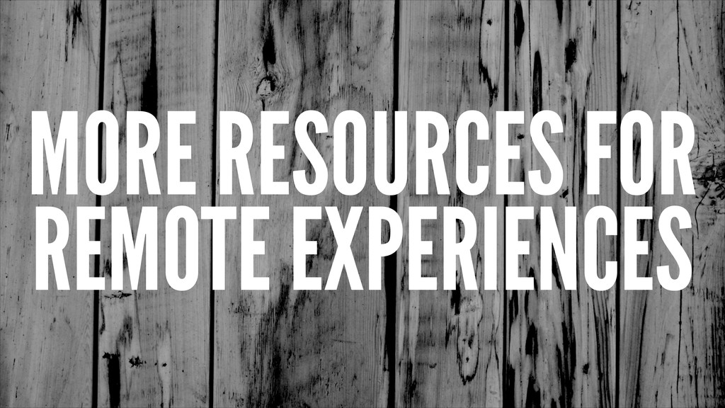 MORE RESOURCES FOR REMOTE EXPERIENCES