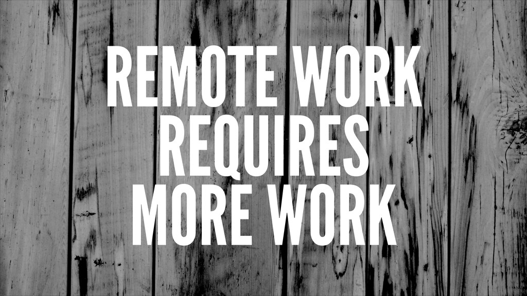 REMOTE WORK REQUIRES MORE WORK