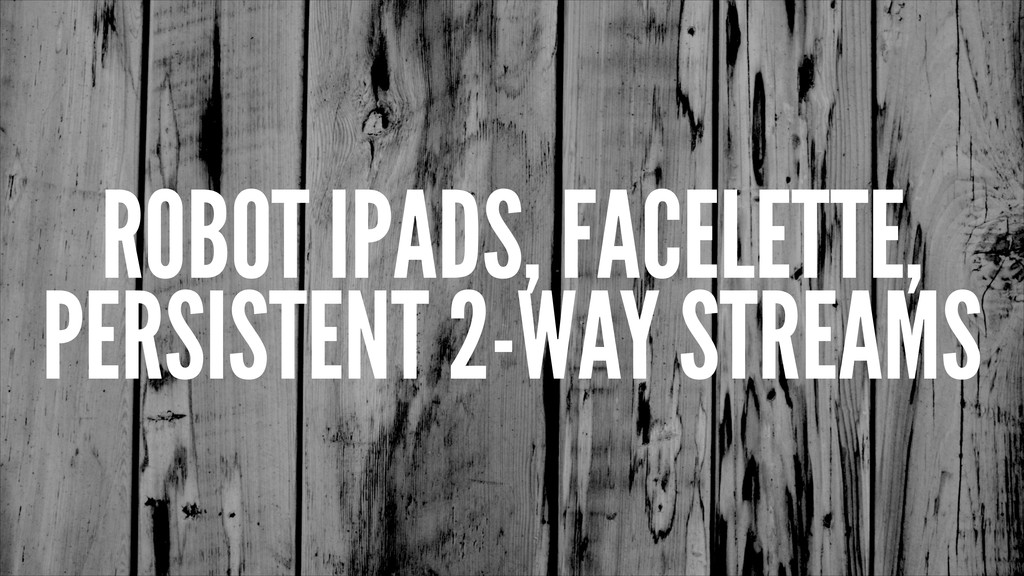 ROBOT IPADS, FACELETTE, PERSISTENT 2-WAY STREAMS