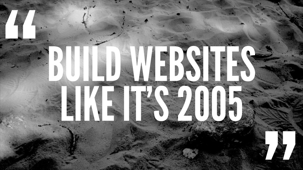 "BUILD WEBSITES LIKE IT'S 2005 """