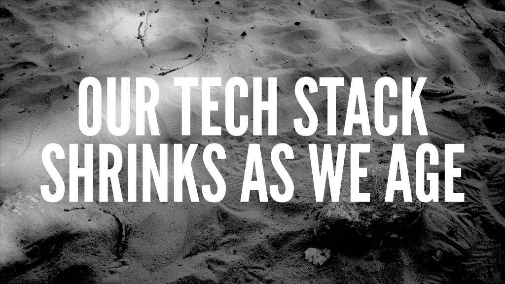 OUR TECH STACK SHRINKS AS WE AGE