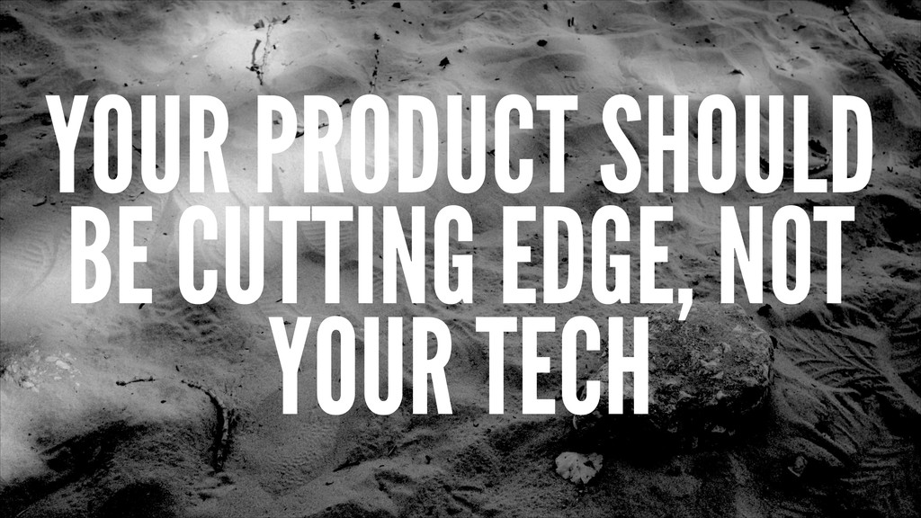 YOUR PRODUCT SHOULD BE CUTTING EDGE, NOT YOUR T...