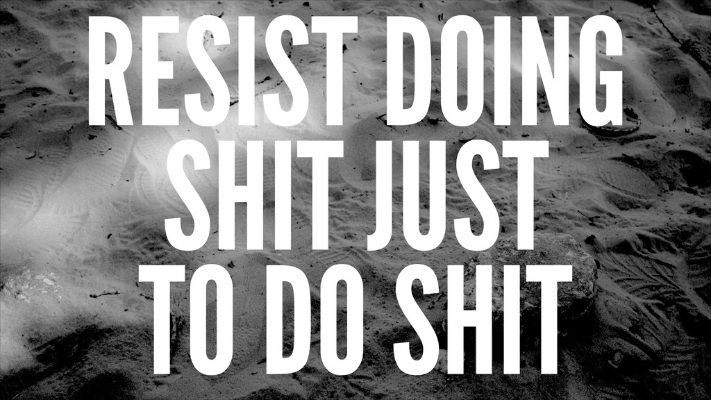 RESIST DOING SHIT JUST TO DO SHIT