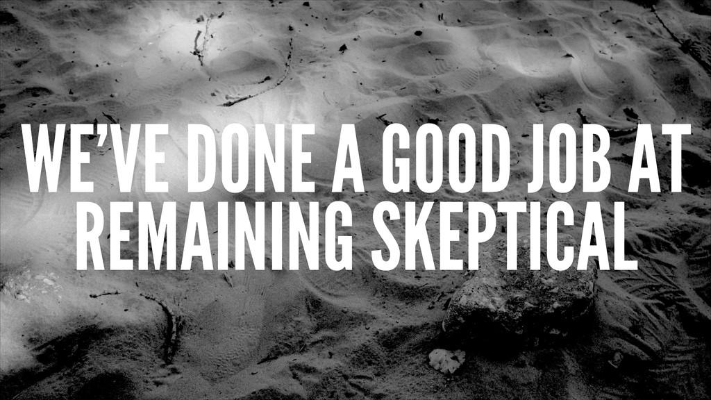 WE'VE DONE A GOOD JOB AT REMAINING SKEPTICAL