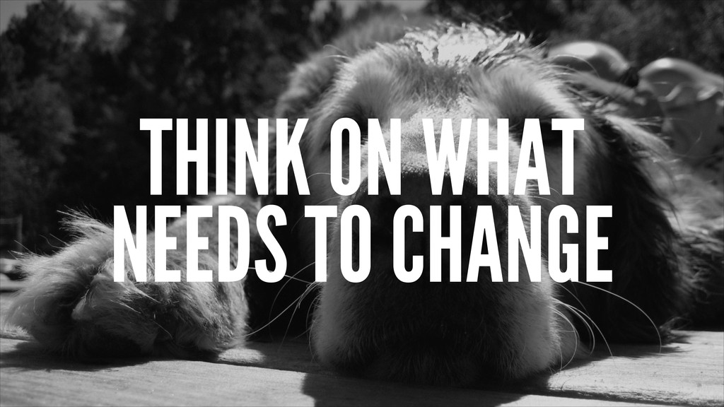 THINK ON WHAT NEEDS TO CHANGE