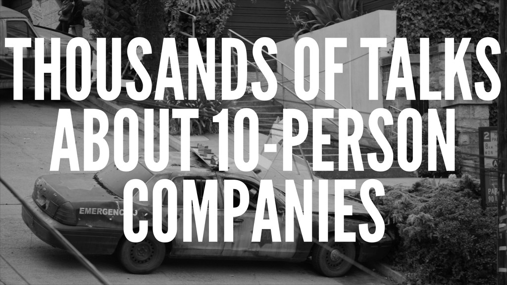 THOUSANDS OF TALKS ABOUT 10-PERSON COMPANIES