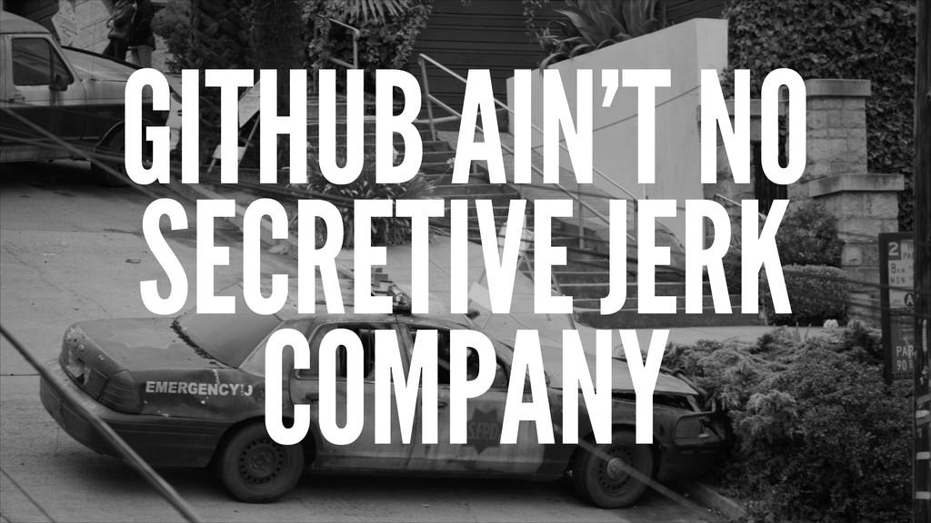 GITHUB AIN'T NO SECRETIVE JERK COMPANY