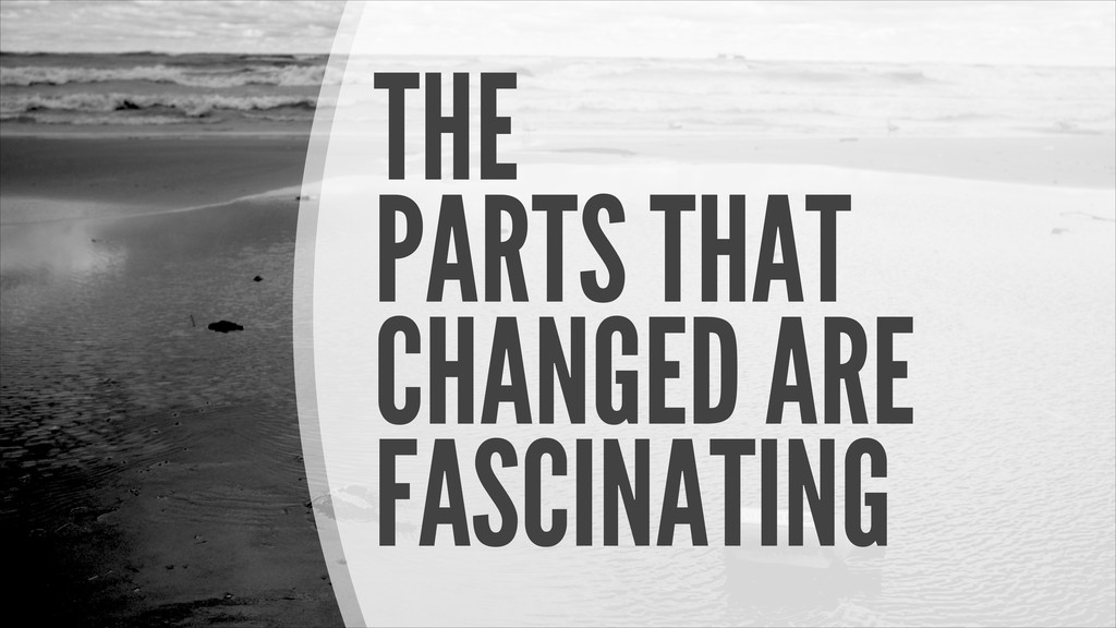 THE PARTS THAT CHANGED ARE FASCINATING