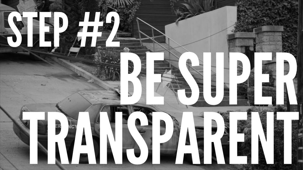 STEP #2 BE SUPER TRANSPARENT