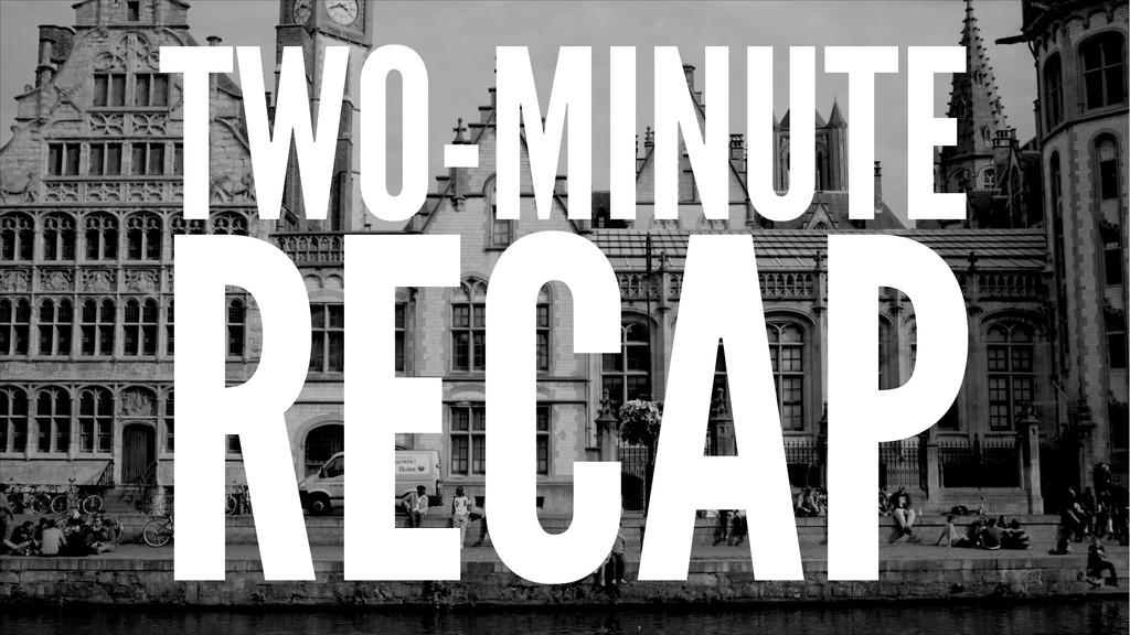 TWO-MINUTE RECAP
