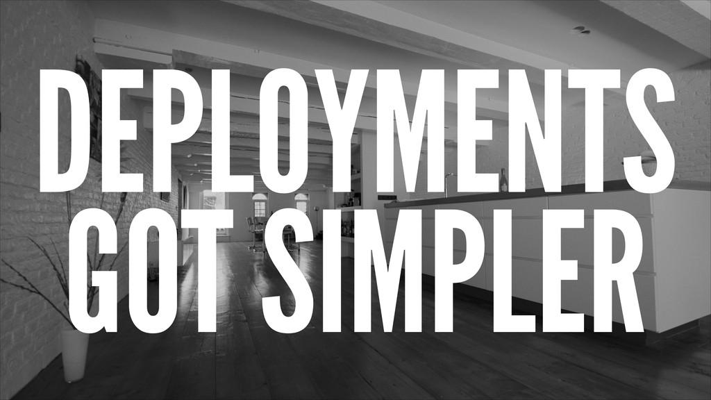 DEPLOYMENTS GOT SIMPLER