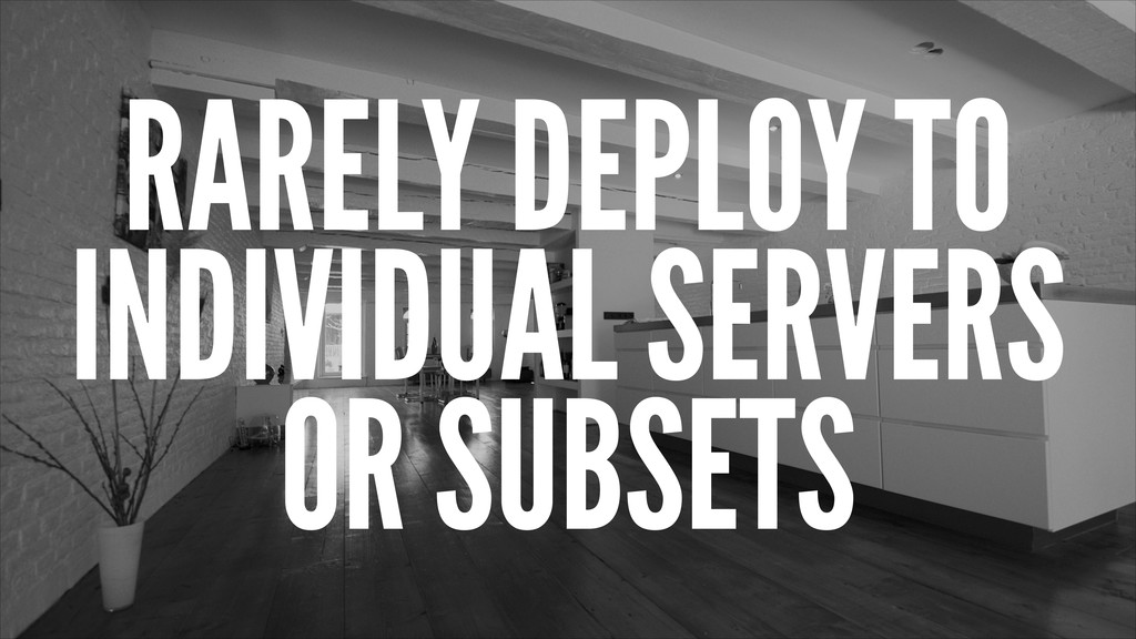 RARELY DEPLOY TO INDIVIDUAL SERVERS OR SUBSETS