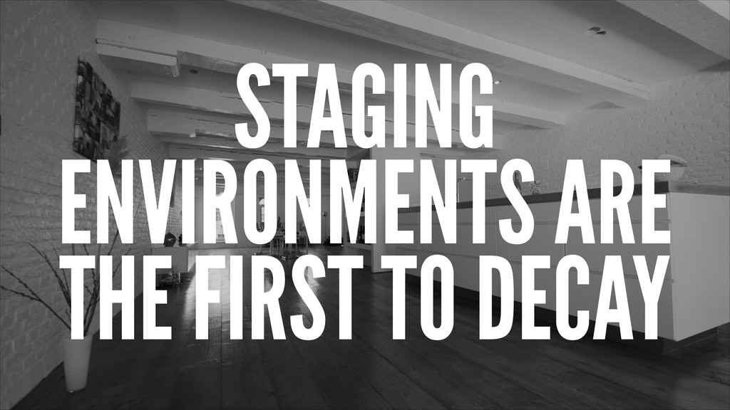 STAGING ENVIRONMENTS ARE THE FIRST TO DECAY