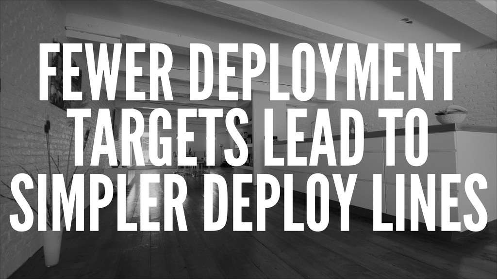 FEWER DEPLOYMENT TARGETS LEAD TO SIMPLER DEPLOY...