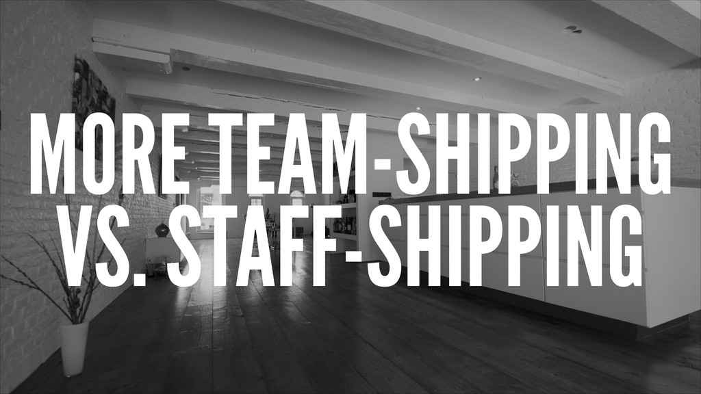 MORE TEAM-SHIPPING VS. STAFF-SHIPPING