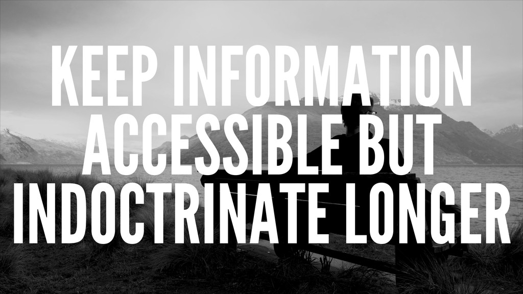 KEEP INFORMATION ACCESSIBLE BUT INDOCTRINATE LO...