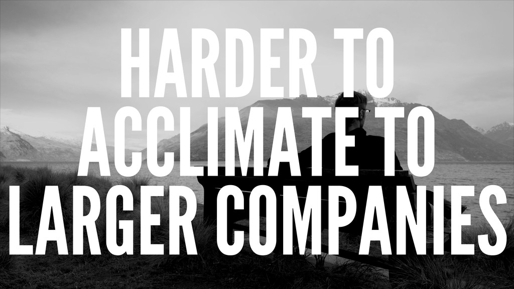 HARDER TO ACCLIMATE TO LARGER COMPANIES