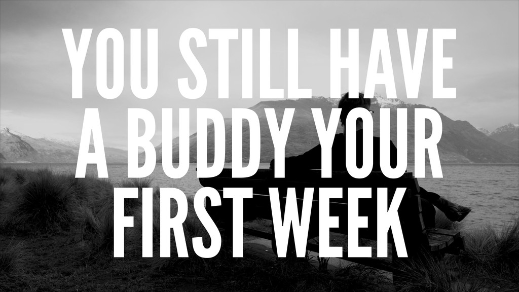 YOU STILL HAVE A BUDDY YOUR FIRST WEEK