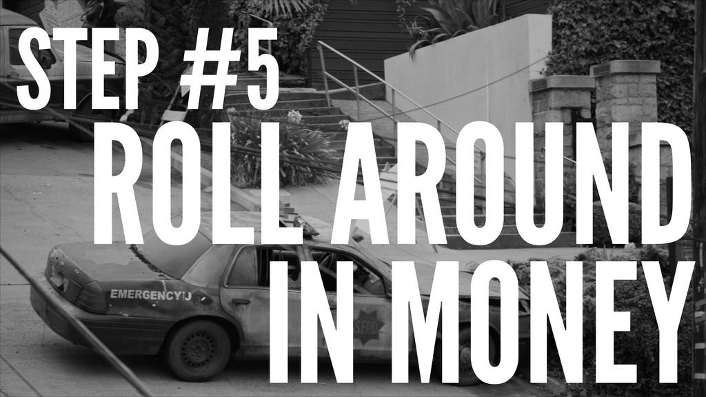 STEP #5 ROLL AROUND IN MONEY