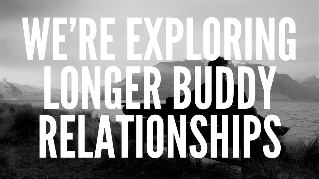 WE'RE EXPLORING LONGER BUDDY RELATIONSHIPS