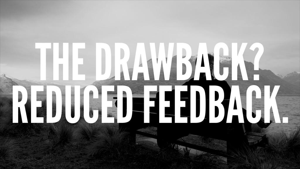 THE DRAWBACK? REDUCED FEEDBACK.