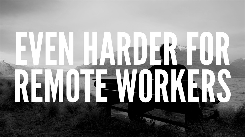 EVEN HARDER FOR REMOTE WORKERS