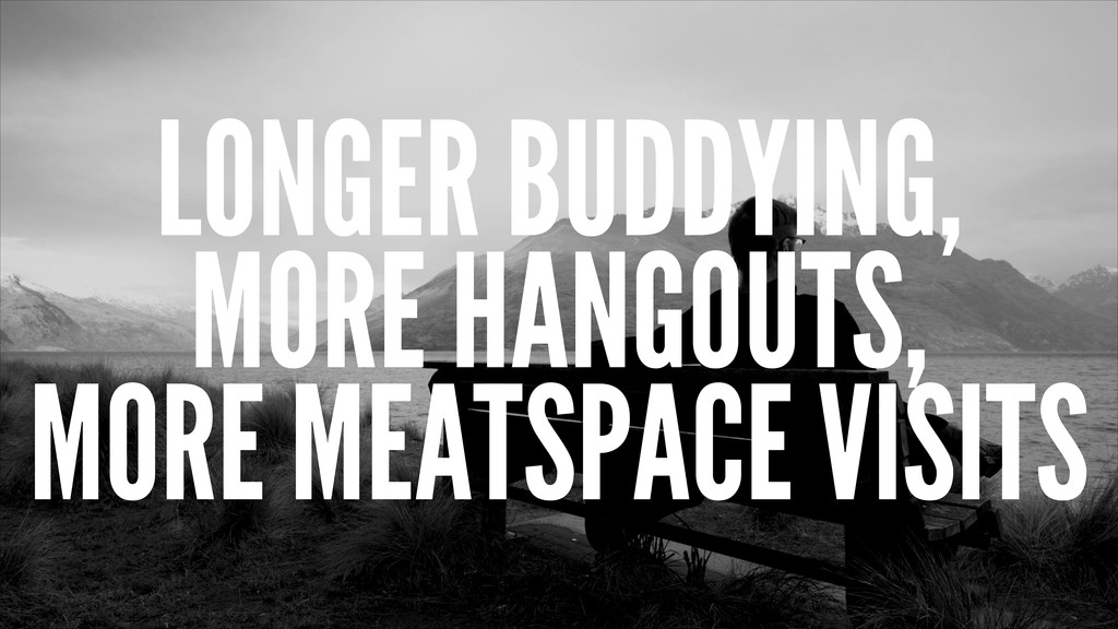 LONGER BUDDYING, MORE HANGOUTS, MORE MEATSPACE ...