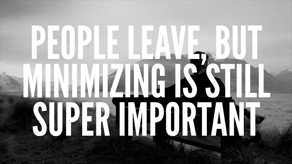 PEOPLE LEAVE, BUT MINIMIZING IS STILL SUPER IMP...