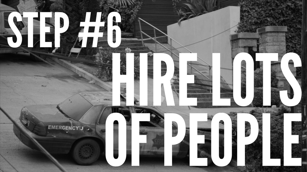 STEP #6 HIRE LOTS OF PEOPLE