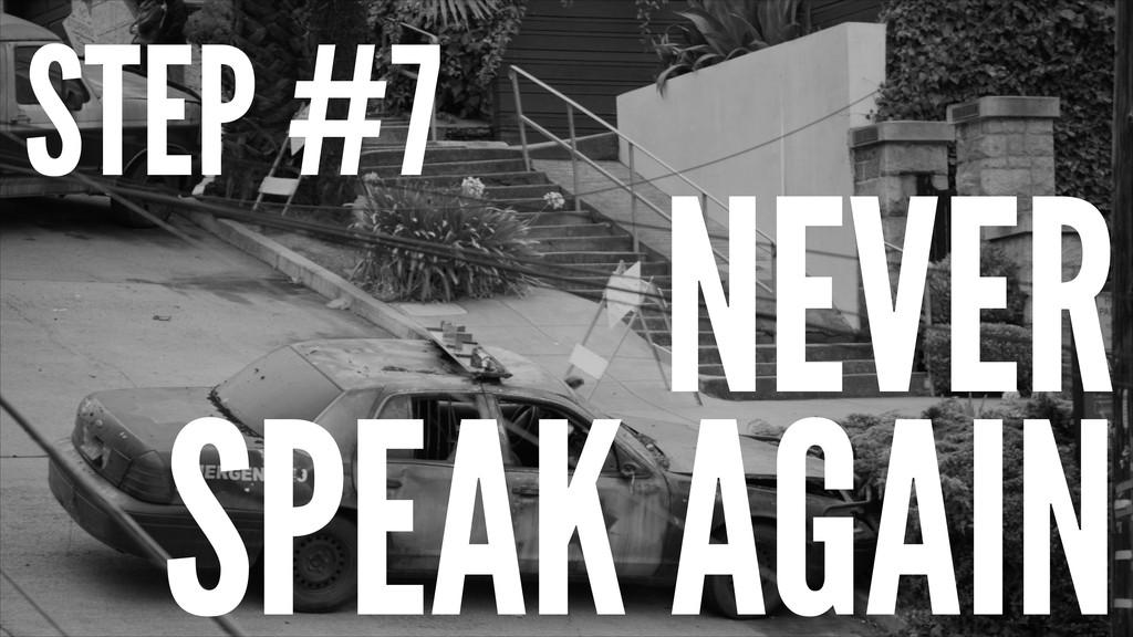 STEP #7 NEVER SPEAK AGAIN