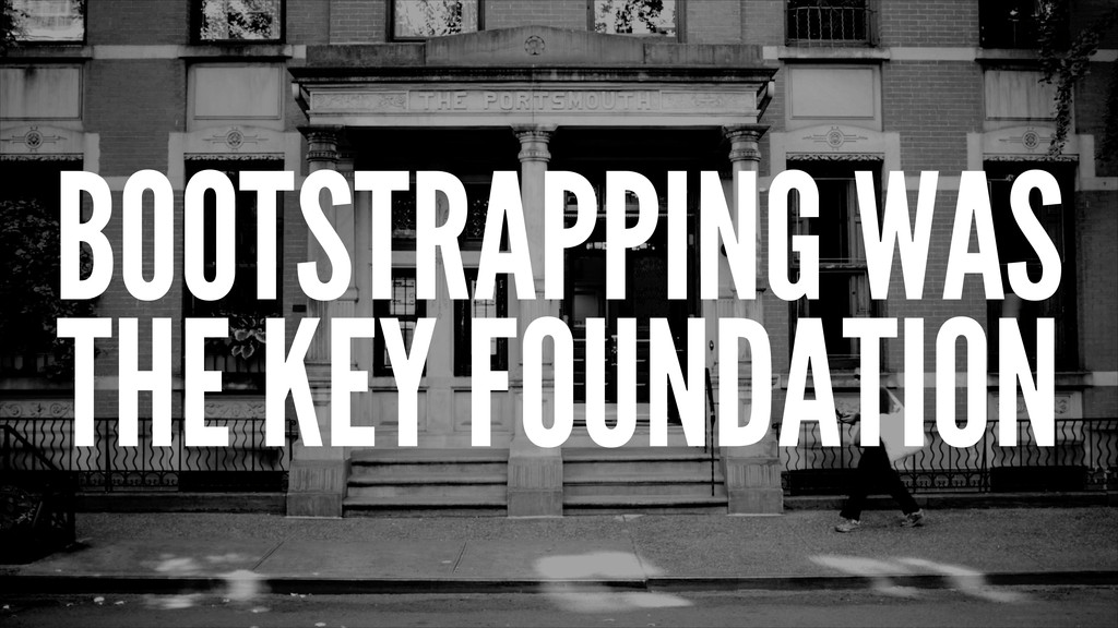 BOOTSTRAPPING WAS THE KEY FOUNDATION