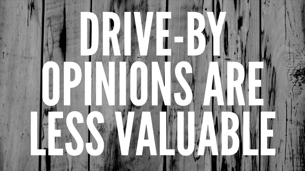 DRIVE-BY OPINIONS ARE LESS VALUABLE