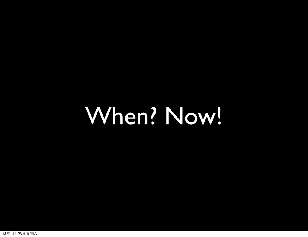 When? Now! 13年11⽉月23⽇日 星期六