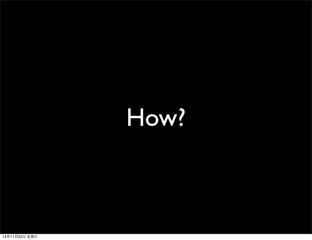How? 13年11⽉月23⽇日 星期六