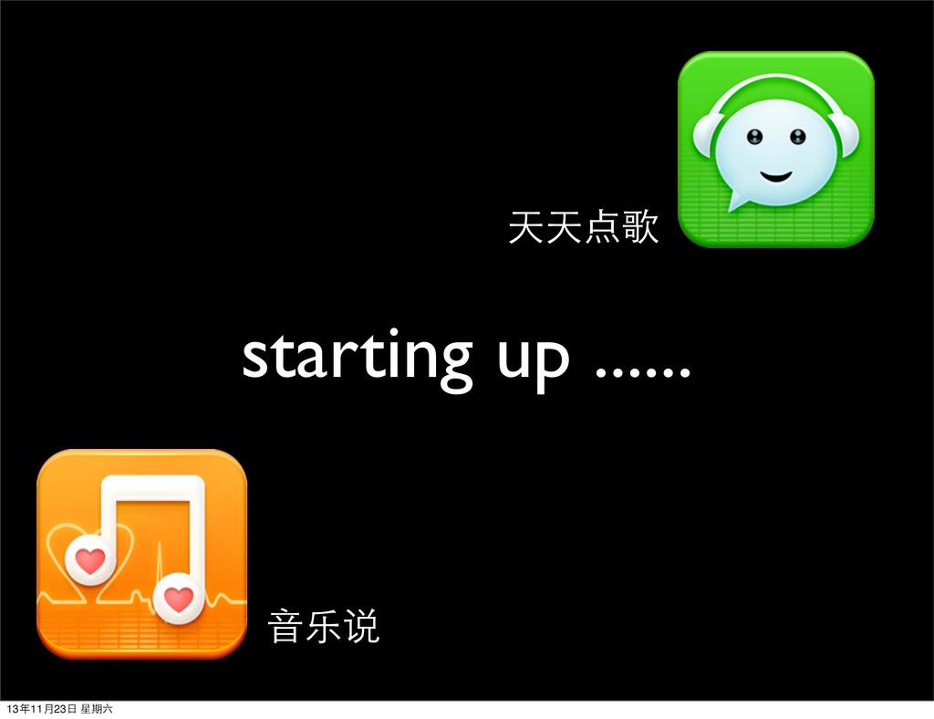 starting up ...... 天天点歌 ⾳音乐说 13年11⽉月23⽇日 星期六