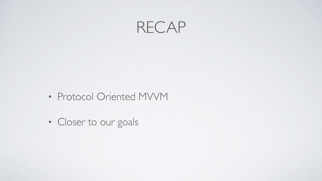 RECAP • Protocol Oriented MVVM • Closer to our ...