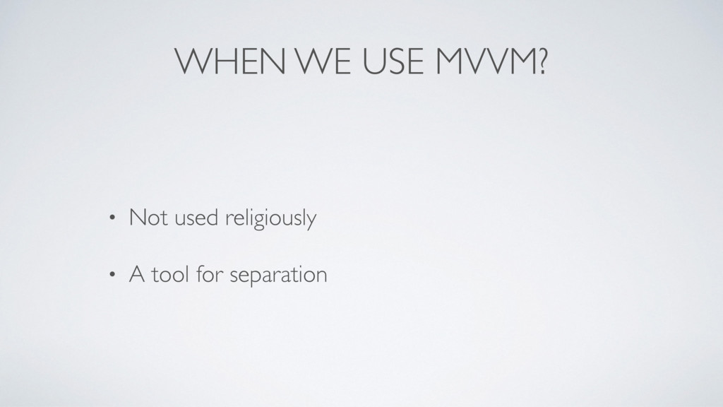 WHEN WE USE MVVM? • Not used religiously • A to...