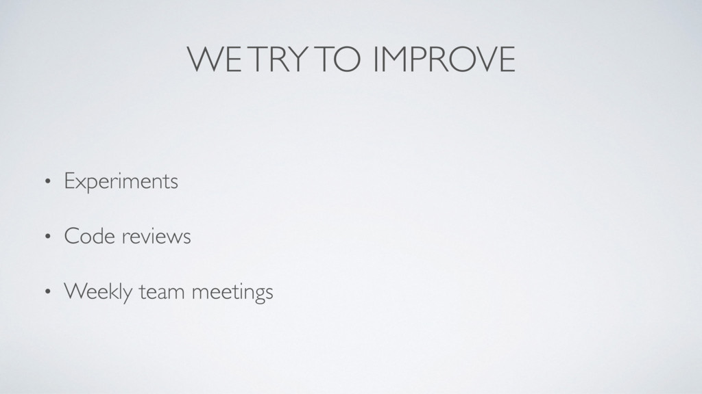 WE TRY TO IMPROVE • Experiments • Code reviews ...