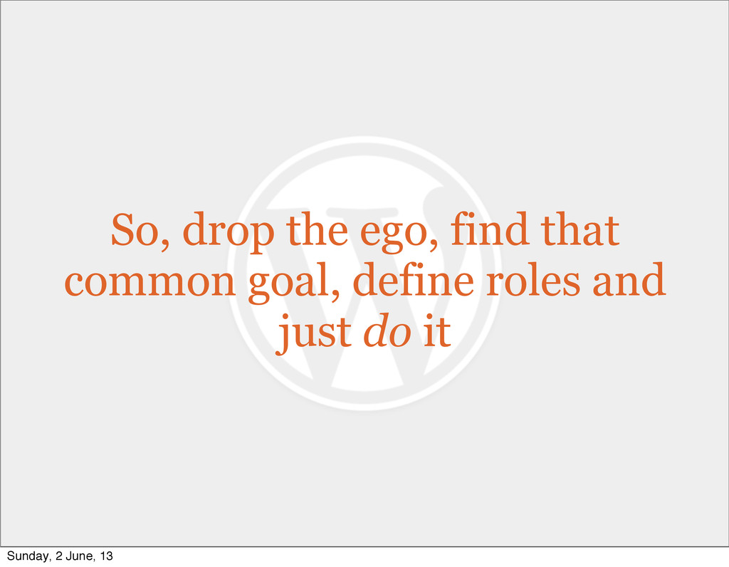 So, drop the ego, find that common goal, define...