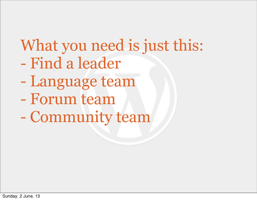 What you need is just this: - Find a leader - L...