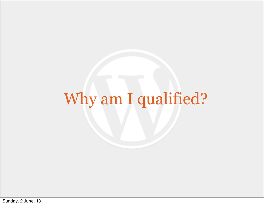 Why am I qualified? Sunday, 2 June, 13